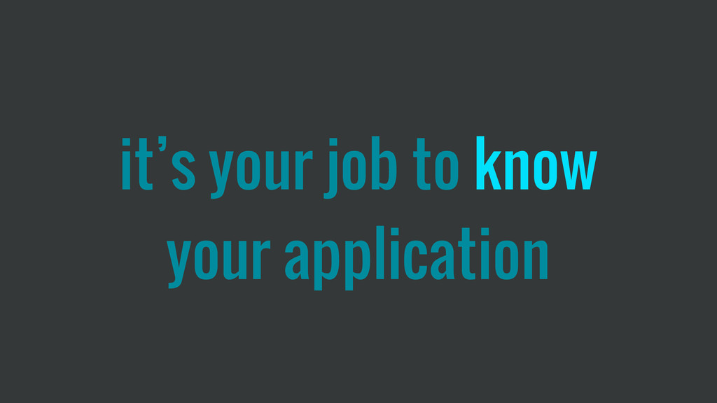 it's your job to know your application