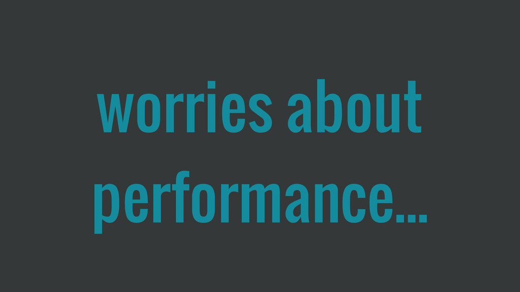 worries about performance...