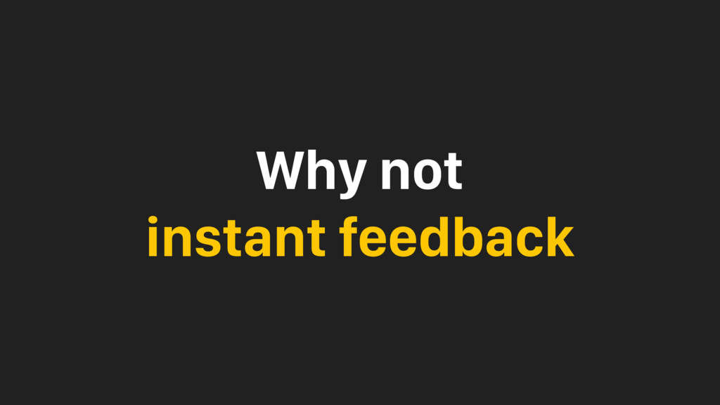 Why not instant feedback