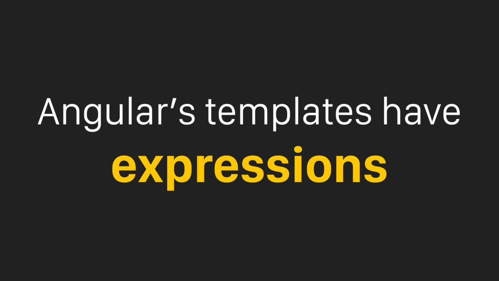 Angular's templates have expressions