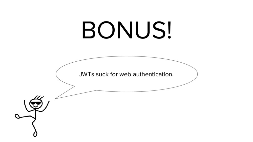 BONUS! JWTs suck for web authentication.