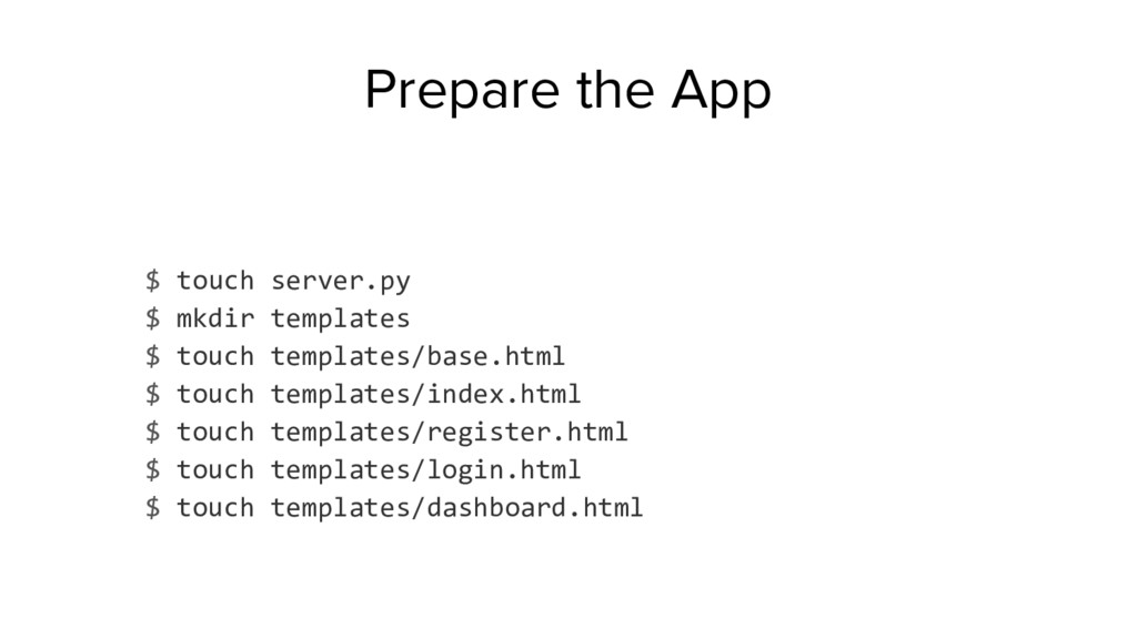 Prepare the App $ touch server.py $ mkdir templ...