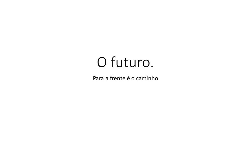 O futuro. Para a frente é o caminho
