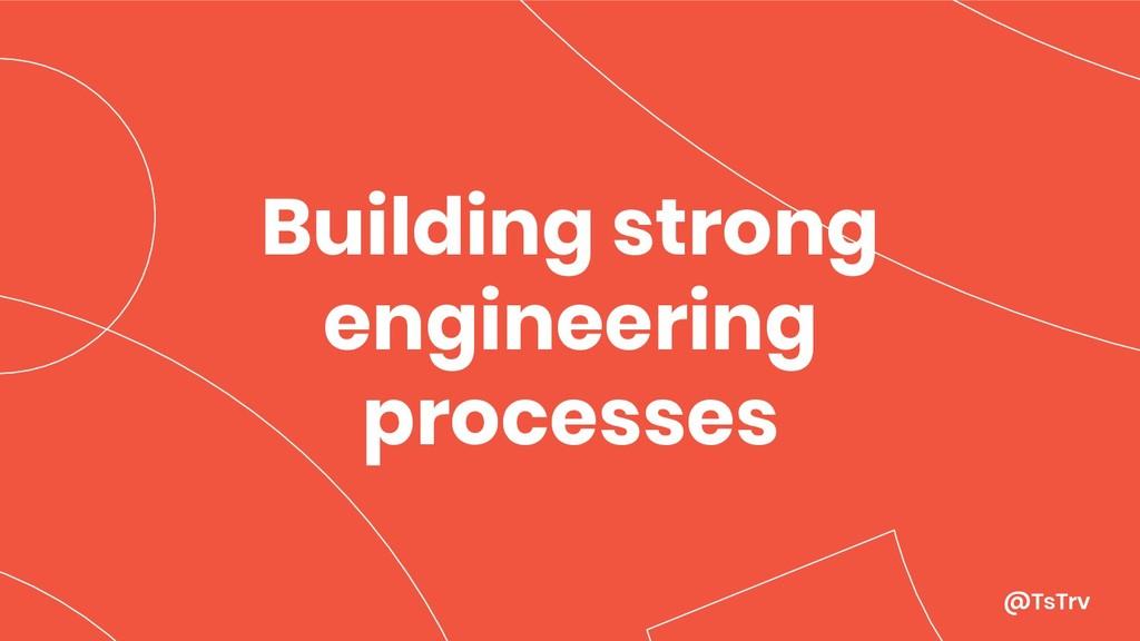 @TsTrv Building strong engineering processes