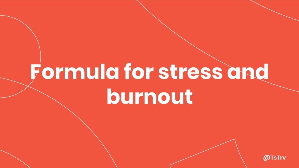 @TsTrv Formula for stress and burnout