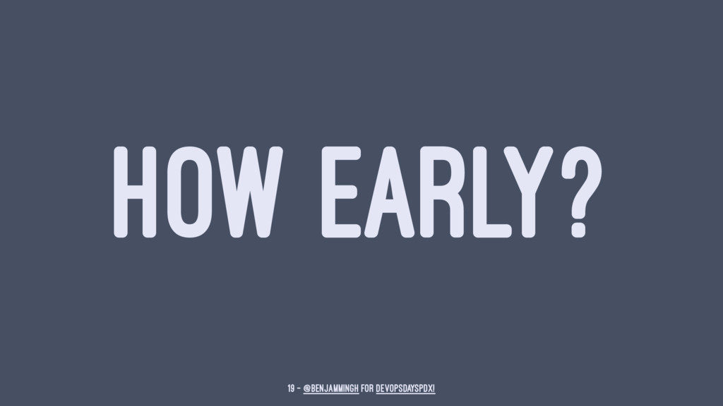 HOW EARLY? 19 — @benjammingh for DevOpsDaysPDX!