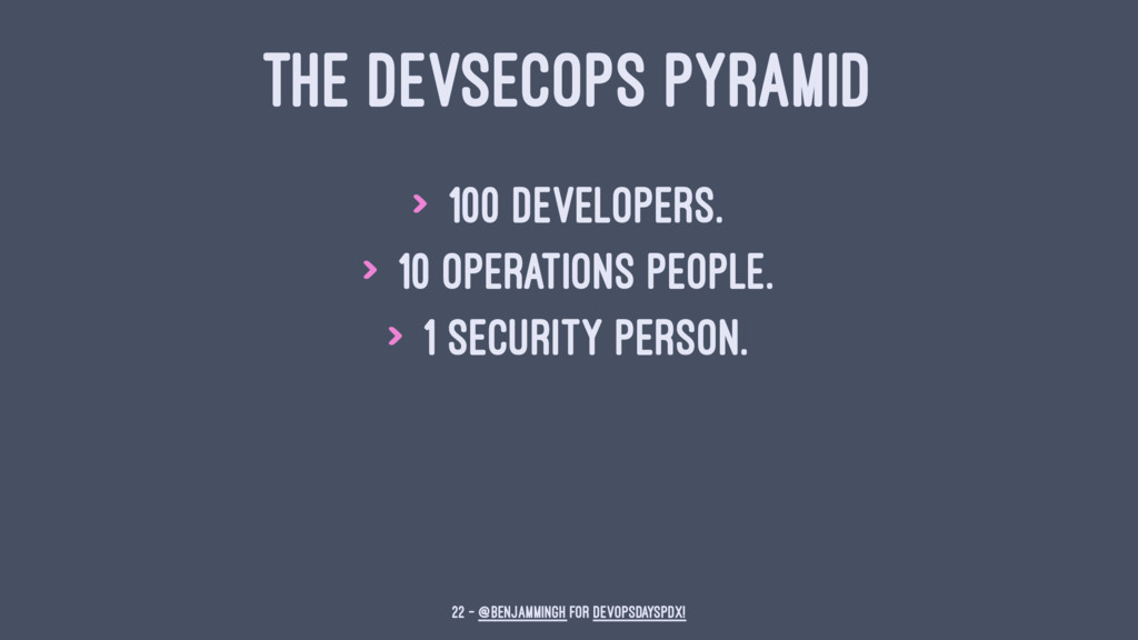 THE DEVSECOPS PYRAMID > 100 Developers. > 10 Op...