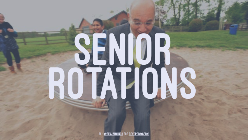 SENIOR ROTATIONS 31 — @benjammingh for DevOpsDa...