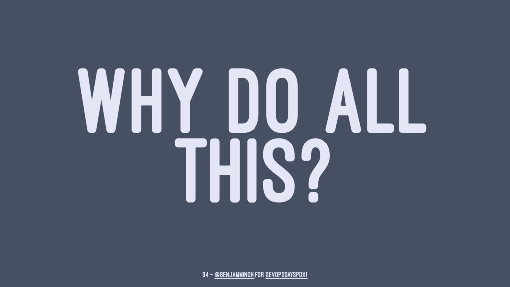 WHY DO ALL THIS? 34 — @benjammingh for DevOpsDa...