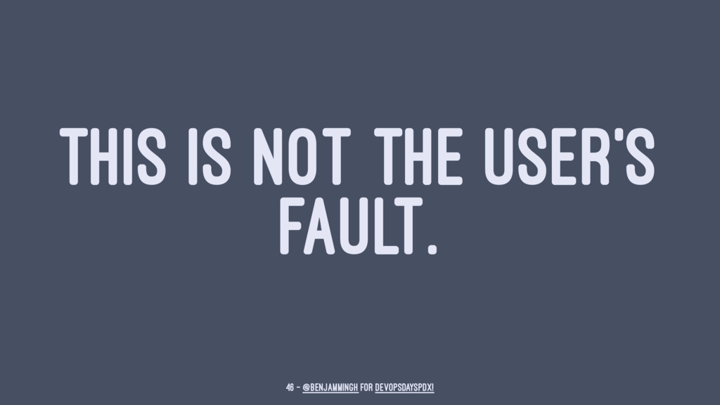 THIS IS NOT THE USER'S FAULT. 46 — @benjammingh...