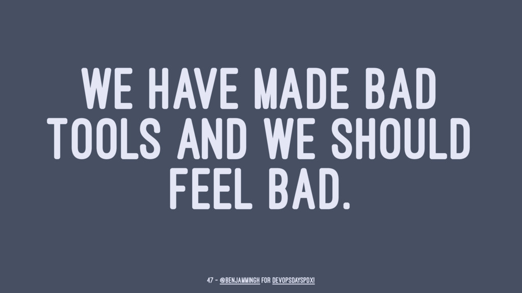 WE HAVE MADE BAD TOOLS AND WE SHOULD FEEL BAD. ...