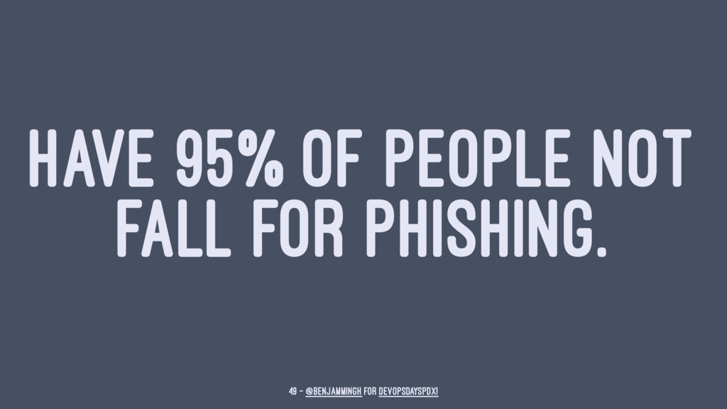 HAVE 95% OF PEOPLE NOT FALL FOR PHISHING. 49 — ...