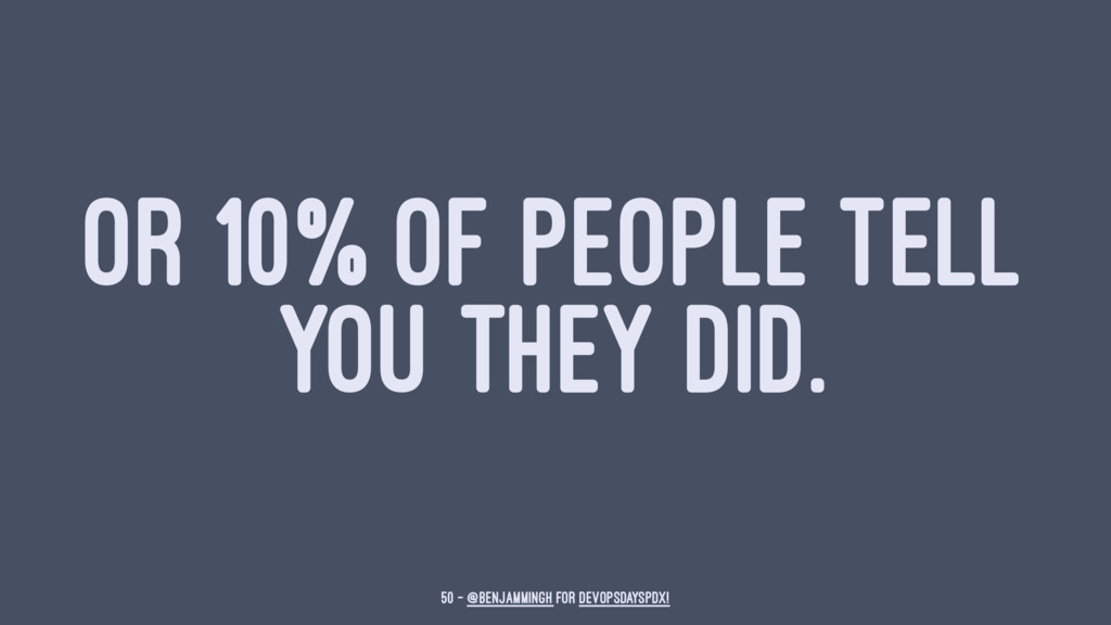 OR 10% OF PEOPLE TELL YOU THEY DID. 50 — @benja...