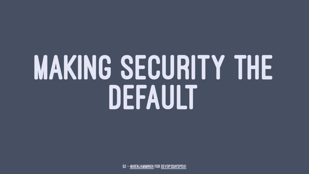 MAKING SECURITY THE DEFAULT 52 — @benjammingh f...