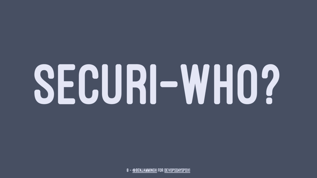 SECURI-WHO? 8 — @benjammingh for DevOpsDaysPDX!