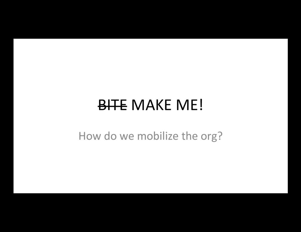 BITE MAKE ME! How do we mobilize the org?