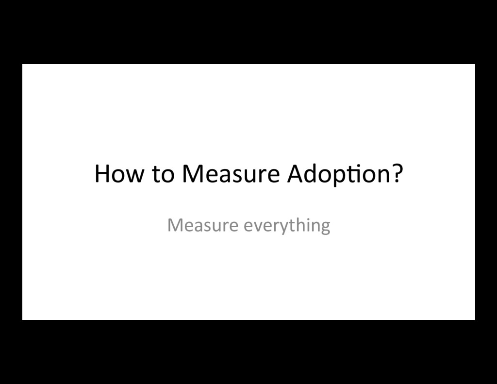 How to Measure Adop7on? Measure everything