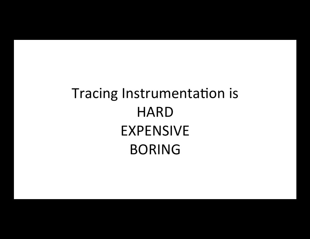 Tracing Instrumenta7on is HARD EXPENSIVE BORING