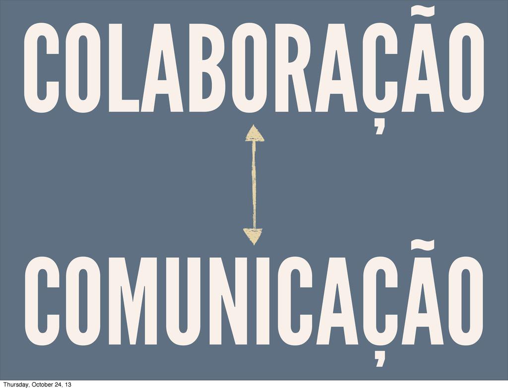 COLABORAÇÃO COMUNICAÇÃO Thursday, October 24, 13