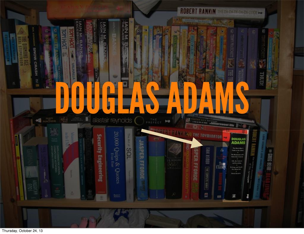 DOUGLAS ADAMS Thursday, October 24, 13
