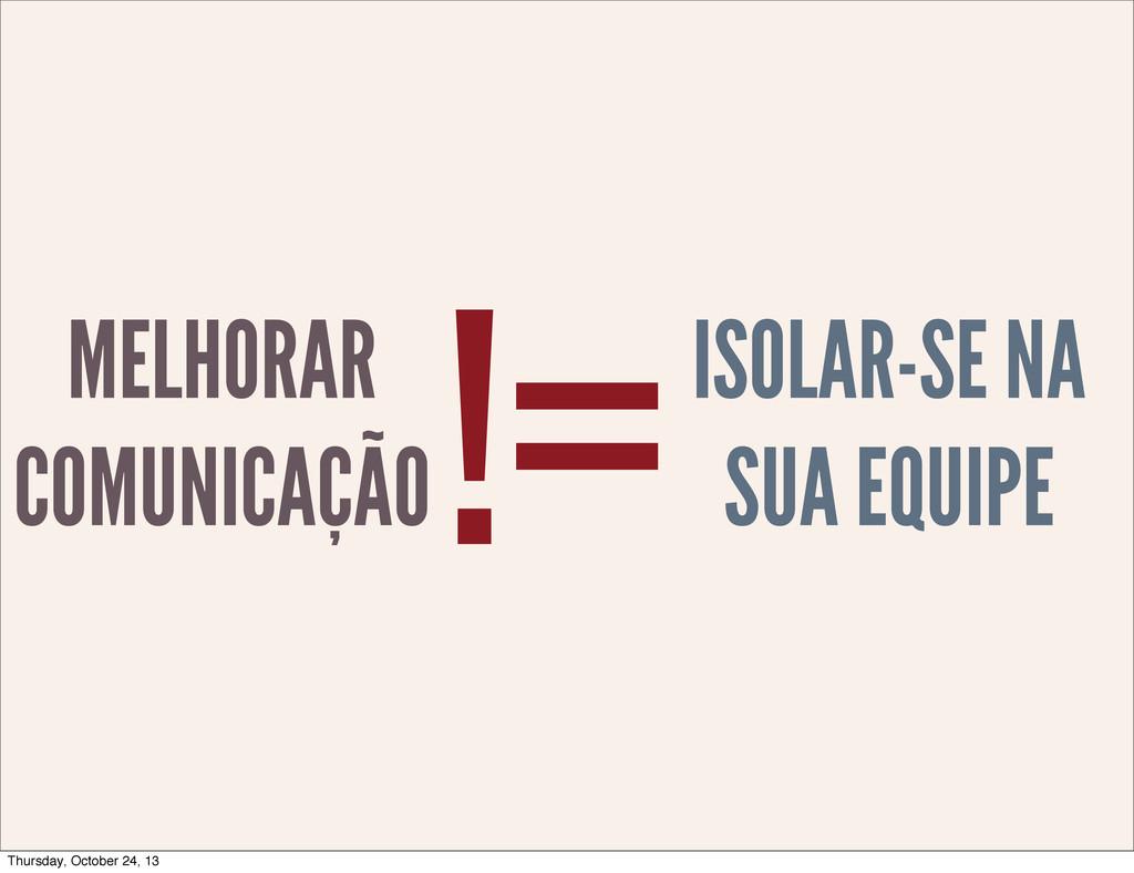 MELHORAR COMUNICAÇÃO !=ISOLAR-SE NA SUA EQUIPE ...