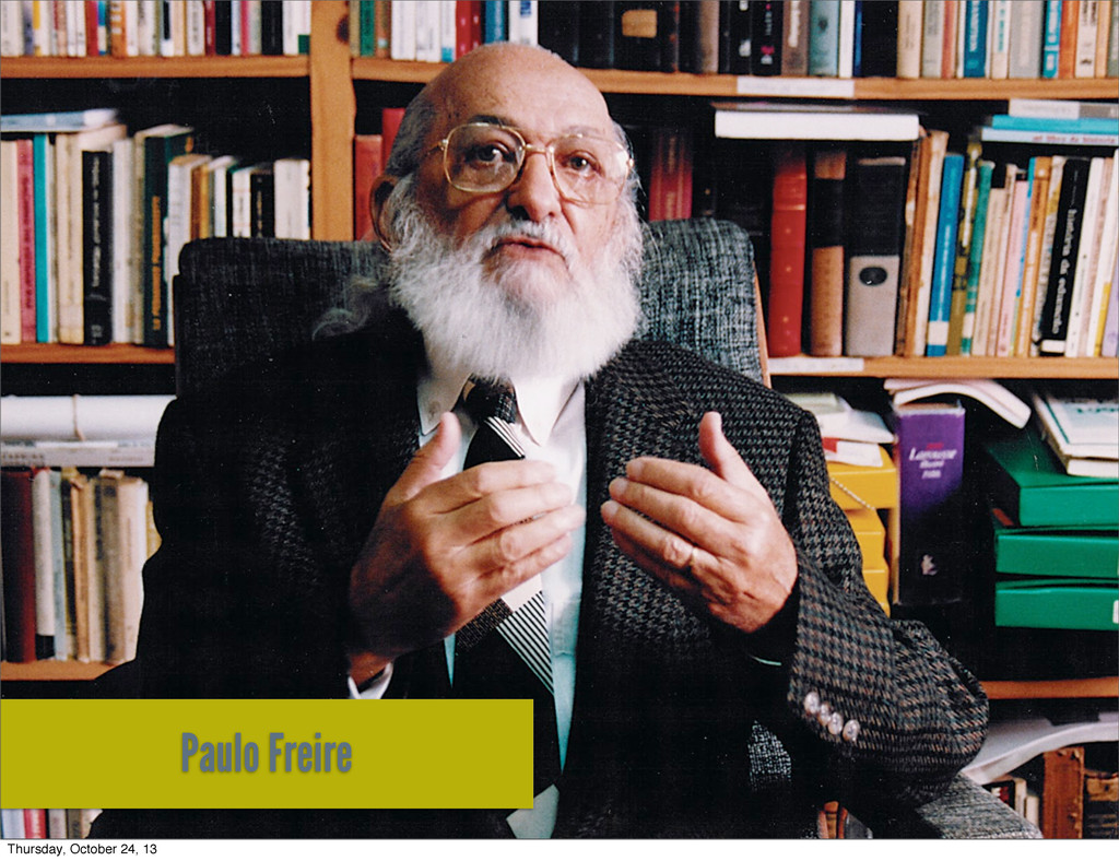 Paulo Freire Thursday, October 24, 13
