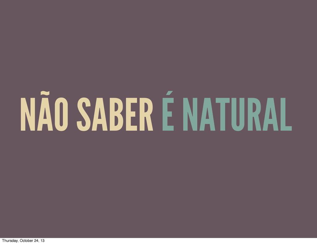 NÃO SABER É NATURAL Thursday, October 24, 13