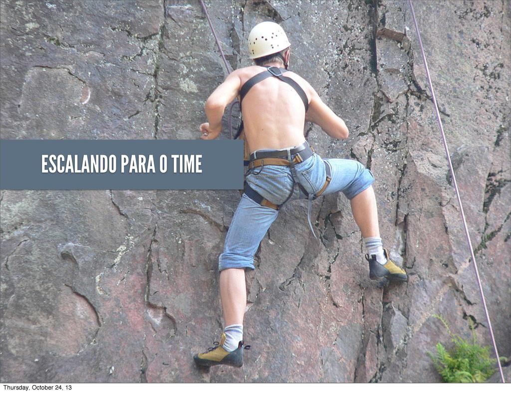 ESCALANDO PARA O TIME Thursday, October 24, 13