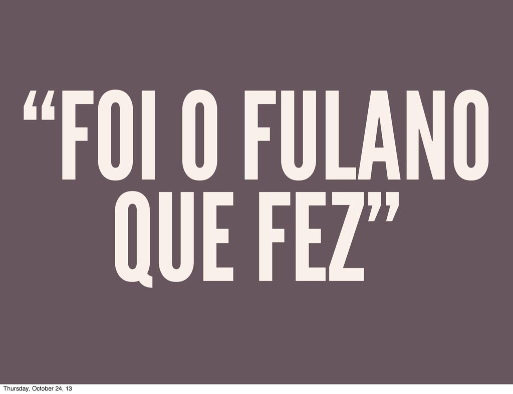 """""""FOI O FULANO QUE FEZ"""" Thursday, October 24, 13"""