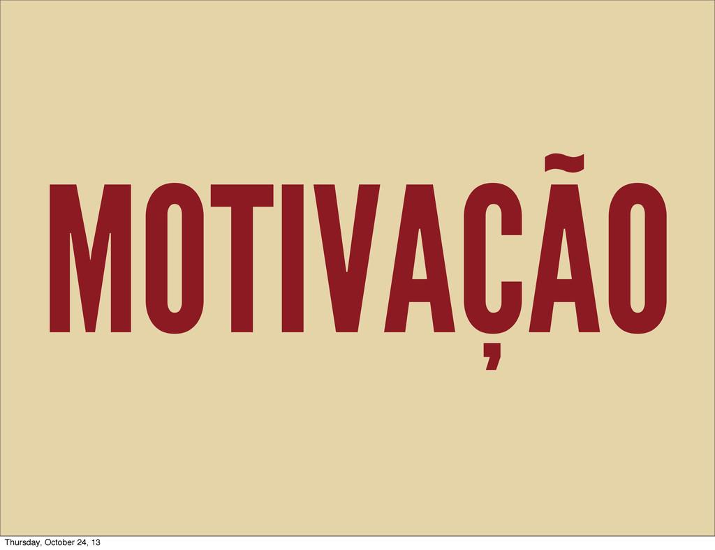 MOTIVAÇÃO Thursday, October 24, 13