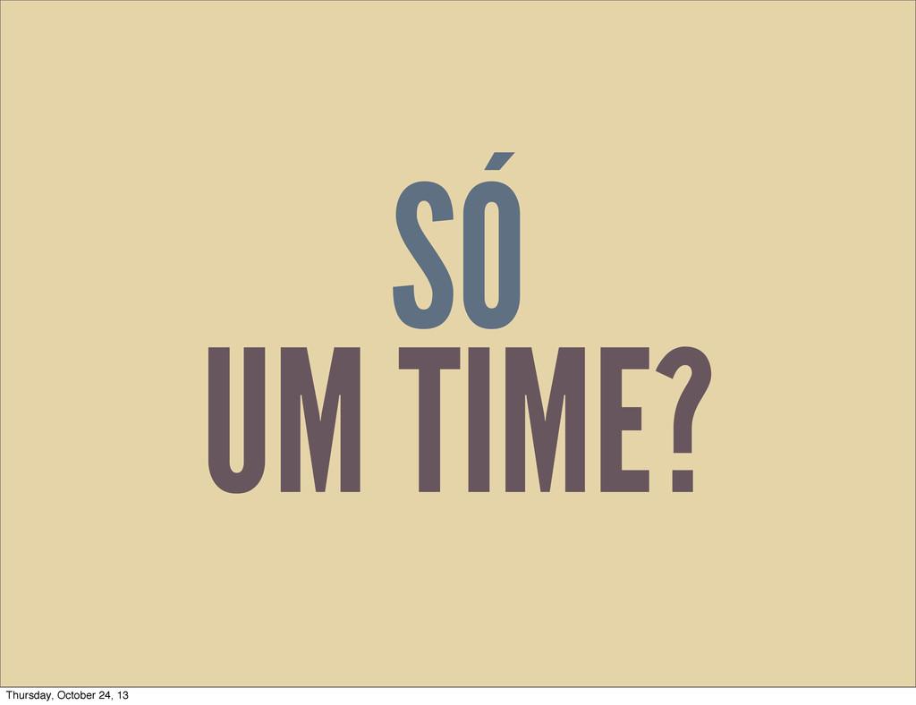 SÓ UM TIME? Thursday, October 24, 13