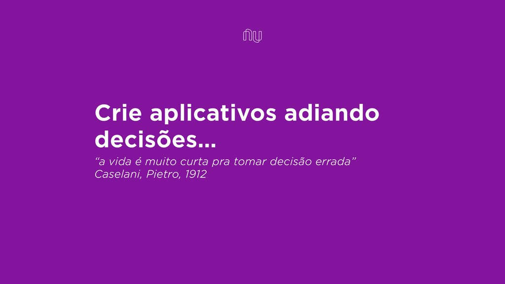 """Crie aplicativos adiando decisões… """"a vida é mu..."""