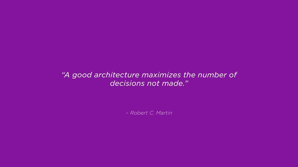 "– Robert C. Martin ""A good architecture maximiz..."