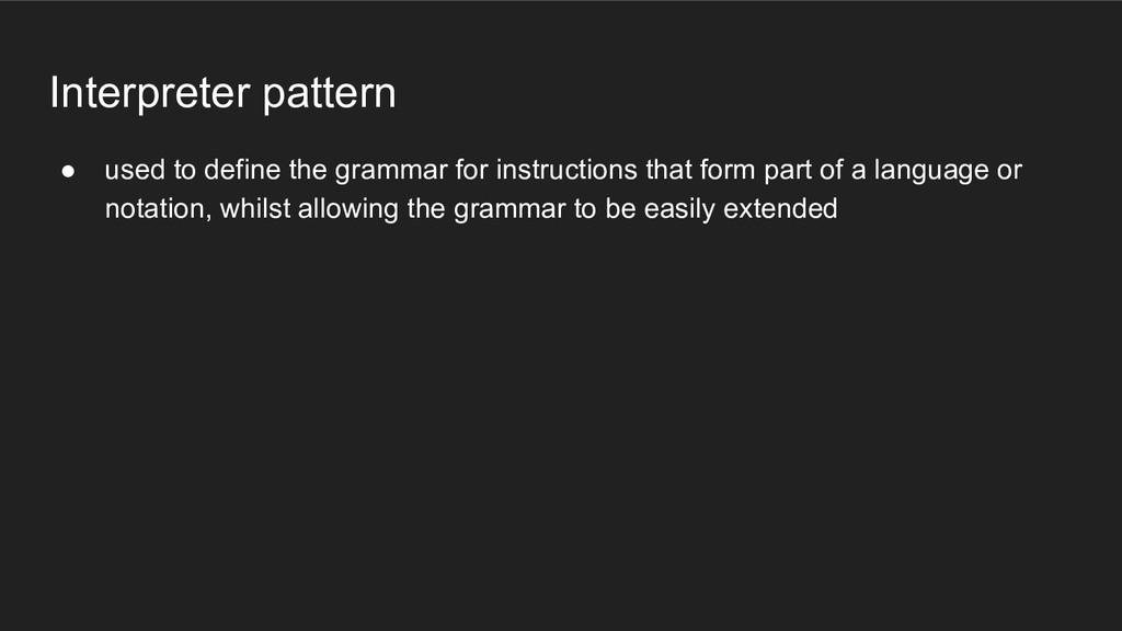 Interpreter pattern ● used to define the gramma...