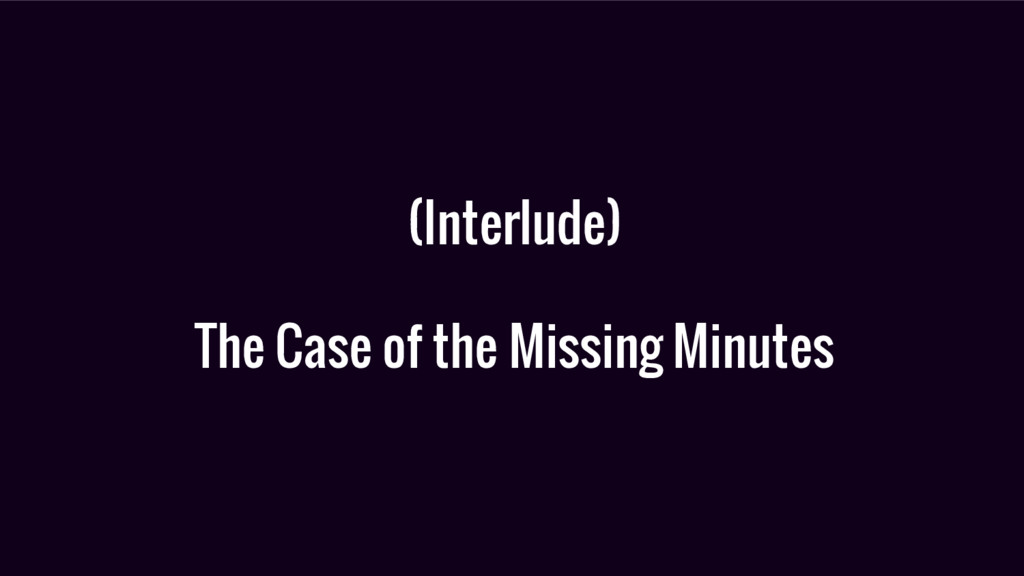 (Interlude) The Case of the Missing Minutes