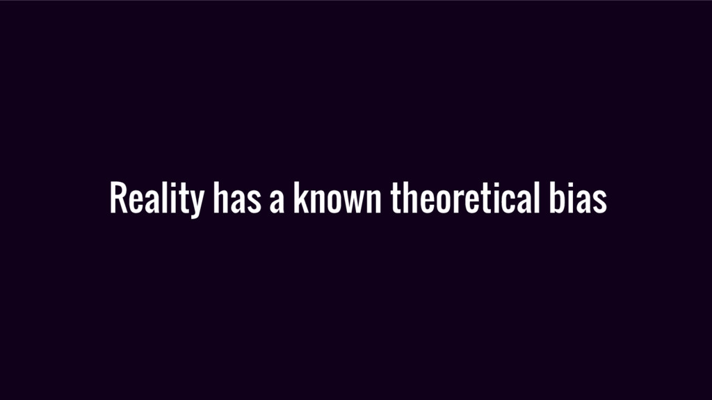 Reality has a known theoretical bias