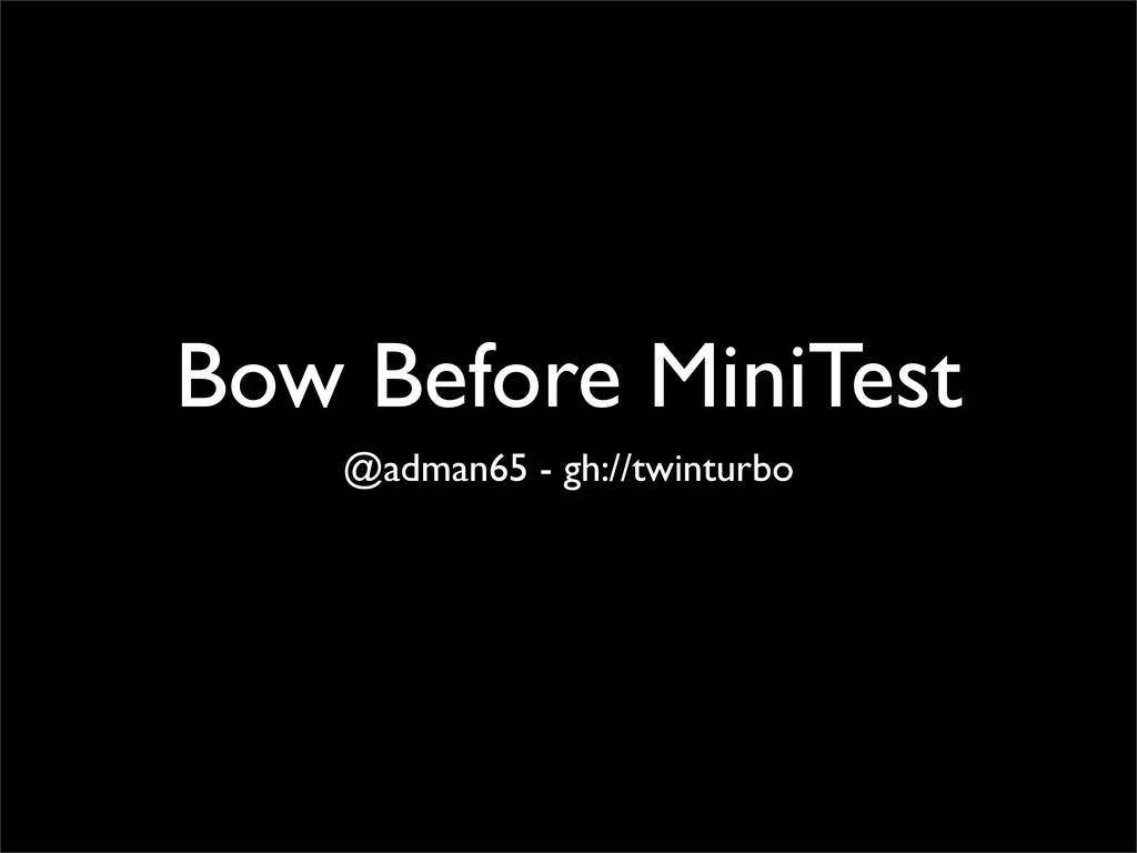 Bow Before MiniTest @adman65 - gh://twinturbo