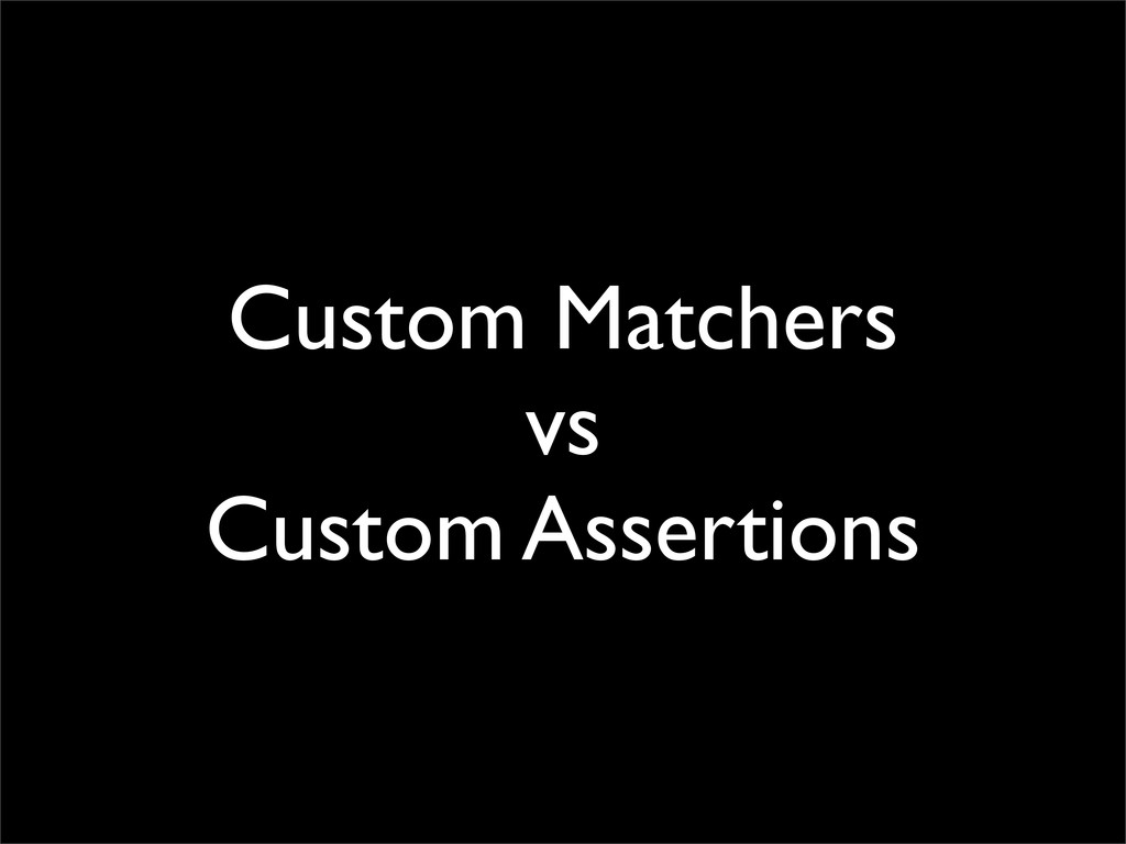 Custom Matchers vs Custom Assertions