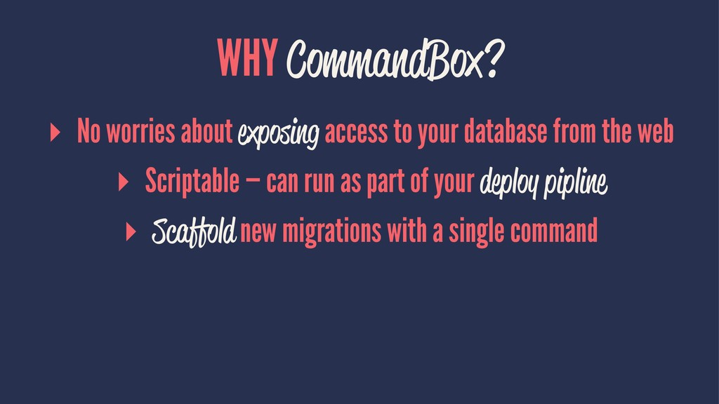 WHY CommandBox? ▸ No worries about exposing acc...