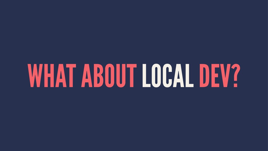 WHAT ABOUT LOCAL DEV?