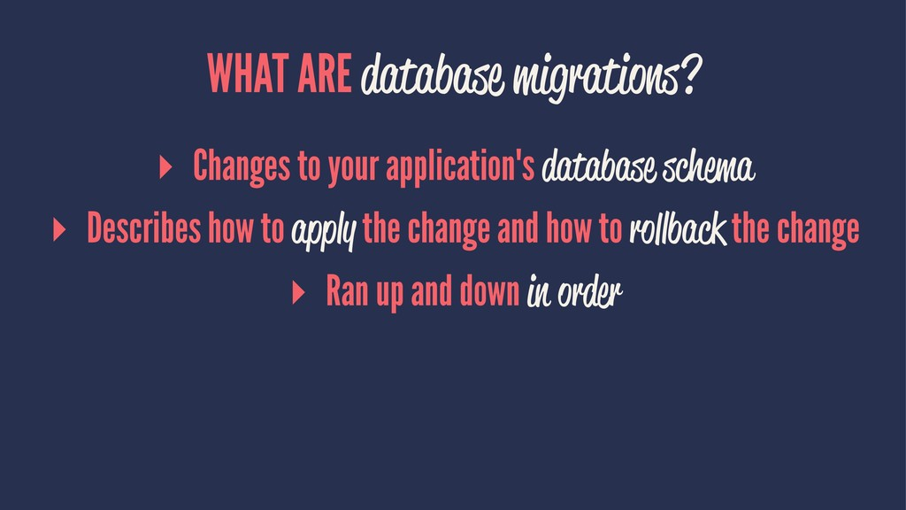WHAT ARE database migrations? ▸ Changes to your...
