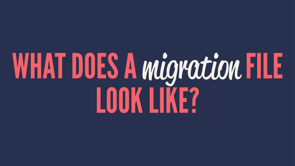 WHAT DOES A migration FILE LOOK LIKE?