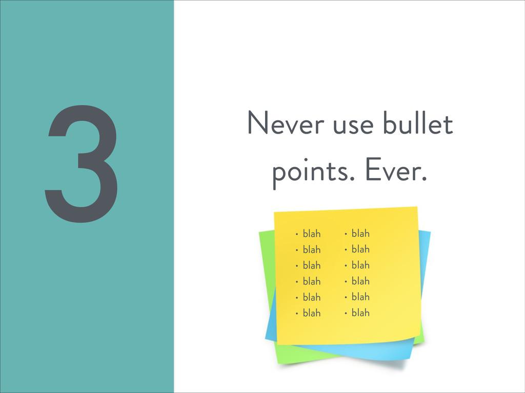 Never use bullet points. Ever. 3 • blah • blah ...
