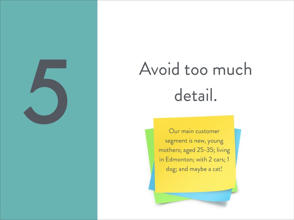 Avoid too much detail. 5 Our main customer segm...