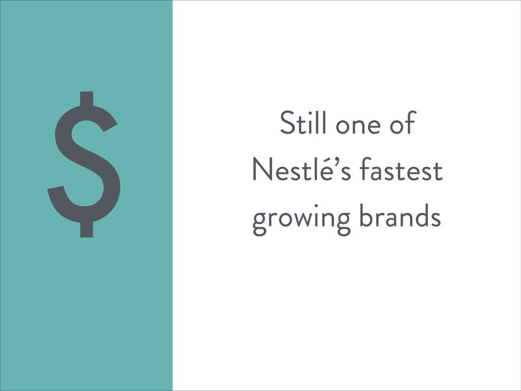 Still one of Nestlé's fastest growing brands $