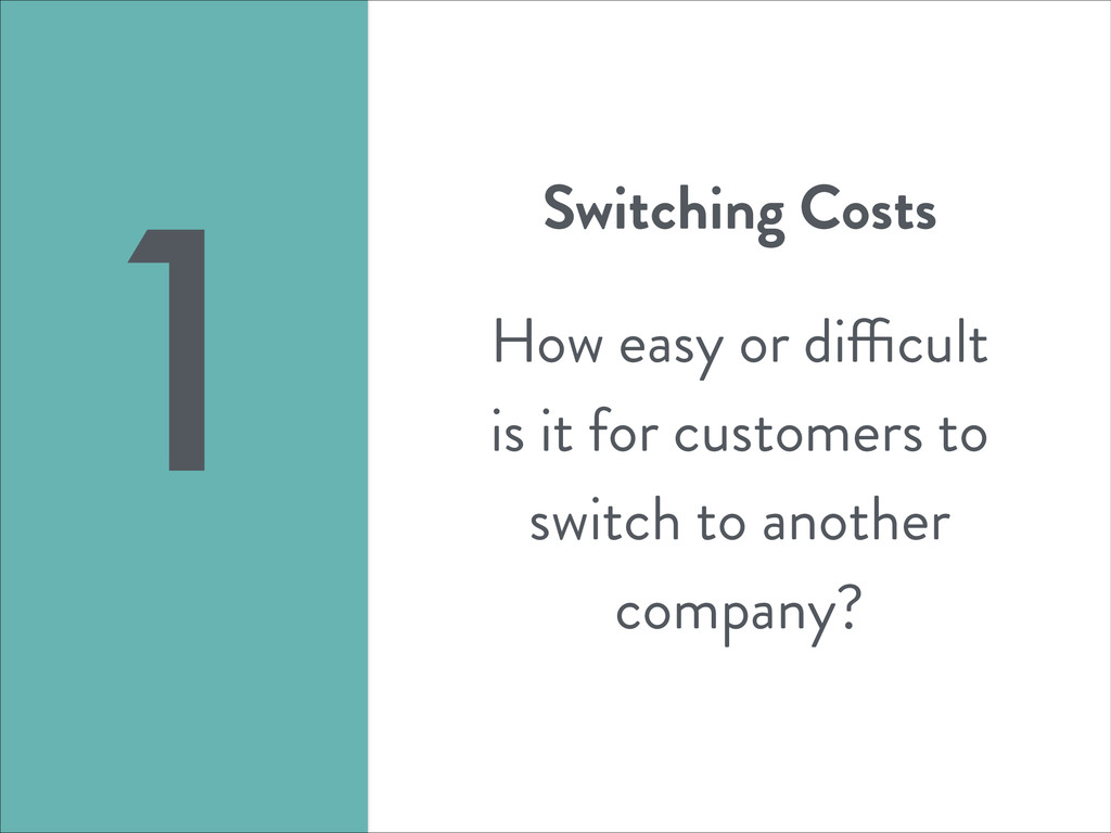 Switching Costs ! How easy or difficult is it f...