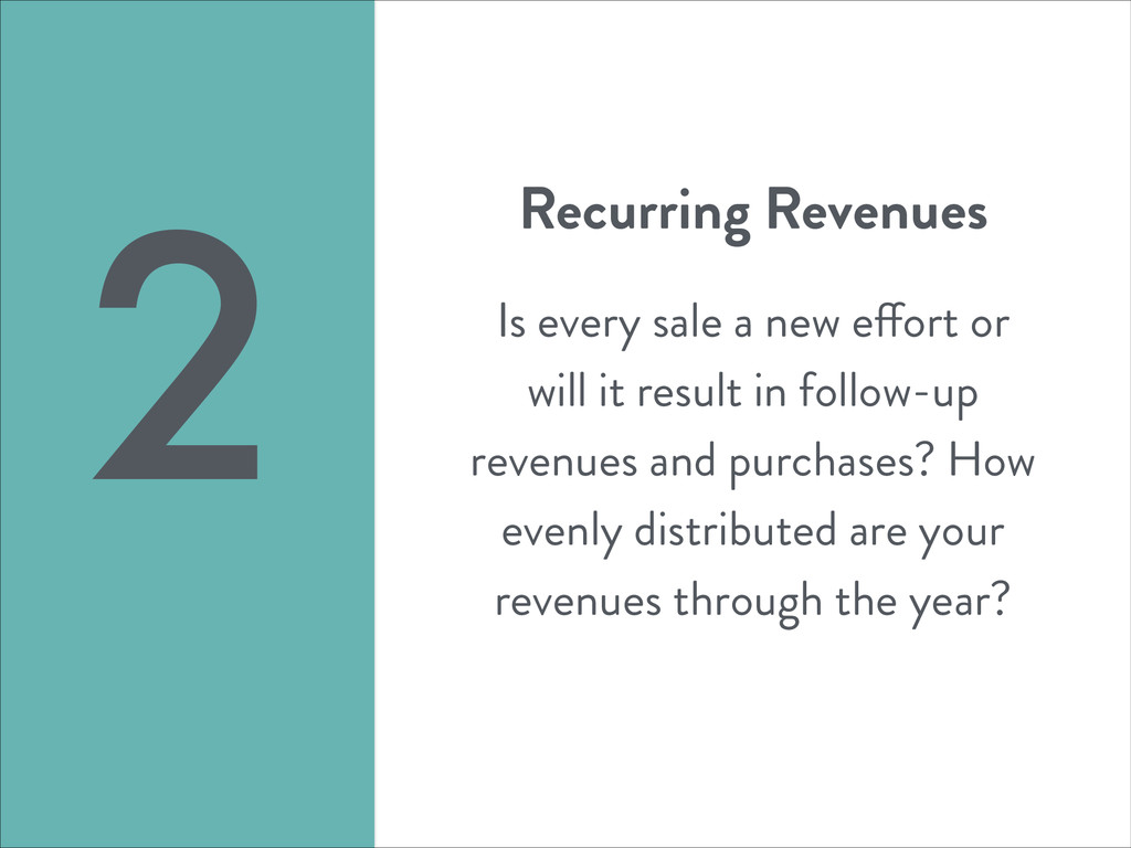 Recurring Revenues ! Is every sale a new effort...