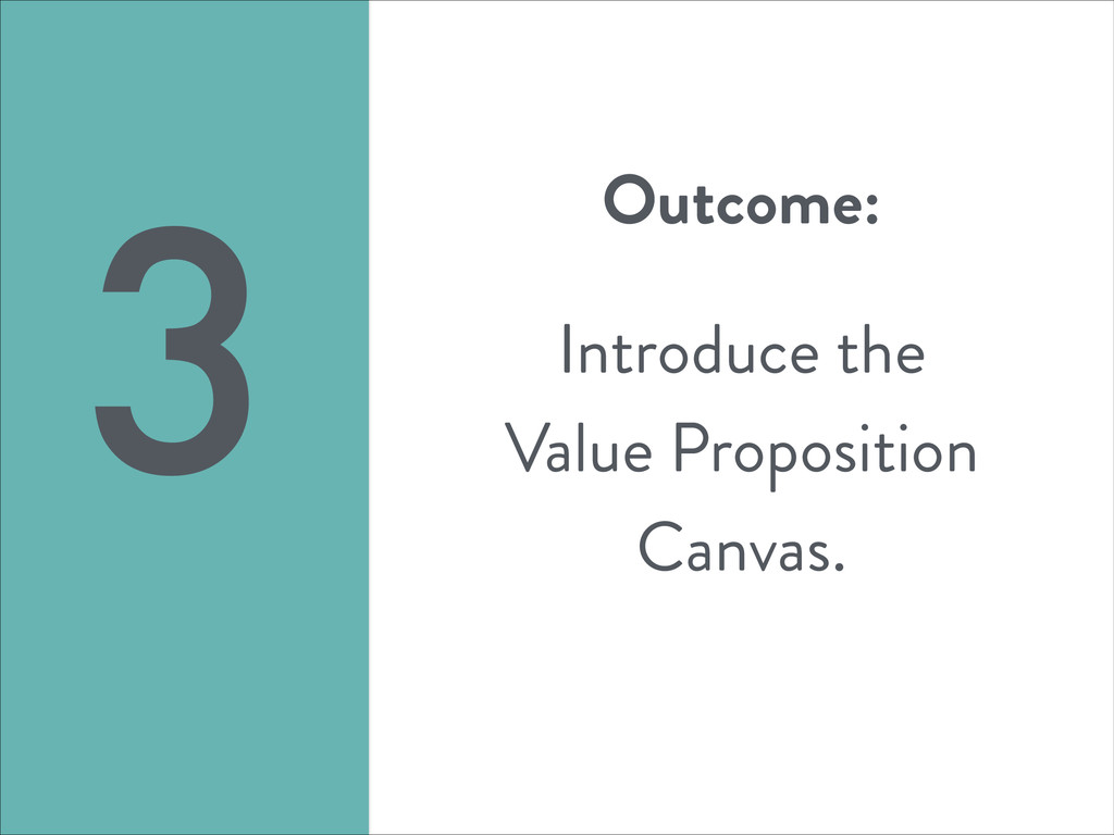 Outcome: ! Introduce the Value Proposition Canv...