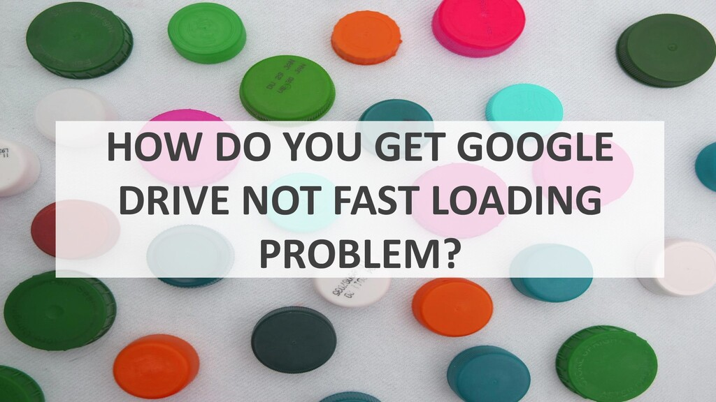 HOW DO YOU GET GOOGLE DRIVE NOT FAST LOADING PR...