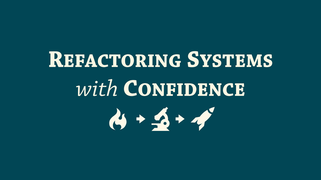 REFACTORING SYSTEMS with CONFIDENCE ! # $ # %